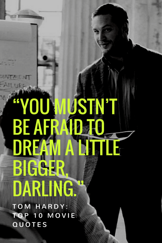 """You mustn't be afraid to dream a little bigger, darling."""