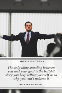 The only thing standing between you and your goal is the bullshit story you keep telling yourself as to why you can't achieve it